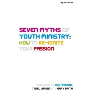 Seven Myths Of Youth Ministry: How To Re-Ignite Your Passion